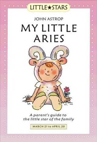 My Little Aries: A Parents Guide to the Little Star of the Family John Astrop