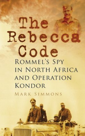 The Rebecca Code: Rommels Spy in Africa and Operation Condor Mark  Simmons