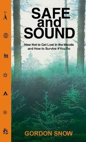 Safe and Sound: How Not to Get Lost in the Woods and How to Survive If You Do Gordon Snow
