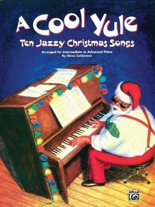 A Cool Yule: Ten Jazzy Christmas Songs, Intermediate, Advanced: Piano Solo Steve Calderone