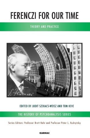 Ferenczi for Our Time: Theory and Practice  by  Judit Szekacs-Weisz