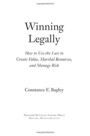 Winning Legally: How Managers Can Use the Law to Create Value, Marshal Resources, and Manage Risk  by  Constance E. Bagley