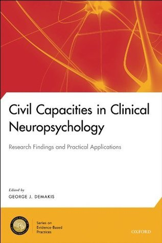 Civil Capacities in Clinical Neuropsychology: Research Findings and Practical Applications (National Academy of Neuropsychology: Series on Evidence-Base) George J. Demakis