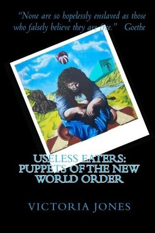 Useless Eaters: Puppets of the New World Order  by  Victoria Jones
