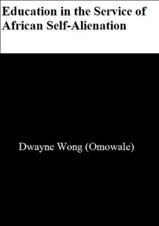 Education in the Service of African Self-Alienation Dwayne Wong (Omowale)