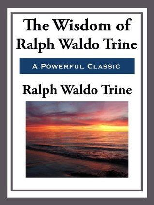 The Wisdom of Ralph Waldo Trine  by  Ralph Waldo Trine