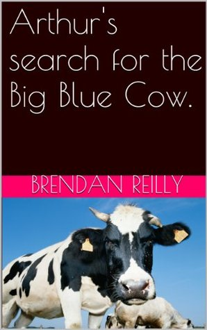 Arthurs search for the Big Blue Cow Brendan Reilly
