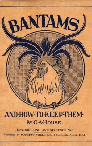 Bantams and How To Keep Them (Poultry Series - Chickens)  by  C.A. House