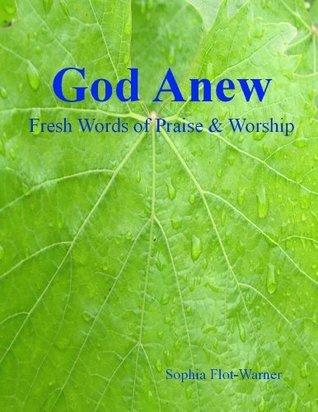God Anew: Fresh Words of Praise and Worship  by  Sophia Flot-Warner
