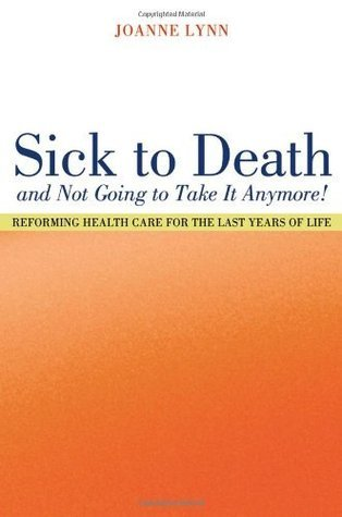 Sick To Death and Not Going to Take It Anymore!: Reforming Health Care for the Last Years of Life (California/Milbank Books on Health and the Public)  by  Joanne Lynn