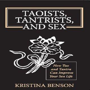 Taoists, Tantrists, and Sex: How Tao and Tantra Can Improve Your Sex Life Kristina Benson