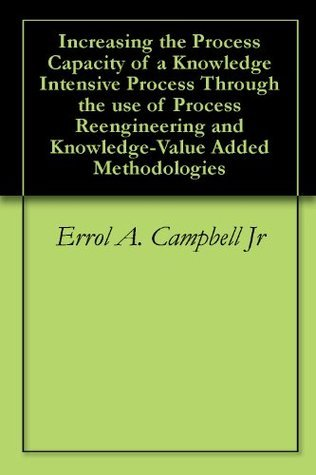 Increasing the Process Capacity of a Knowledge Intensive Process Through the use of Process Reengineering and Knowledge-Value Added Methodologies  by  Errol A. Campbell Jr