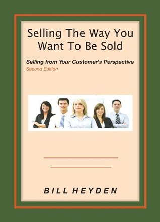Selling The Way You Want To Be Sold Bill Heyden