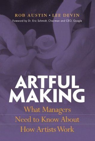 Artful Making: What Managers Need to Know About How Artists Work Robert Austin