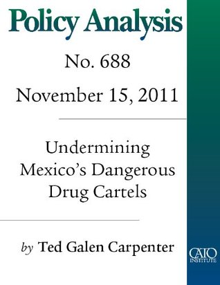 Undermining Mexicos Dangerous Drug Cartels (Policy Analysis no. 688)  by  Ted Galen Carpenter