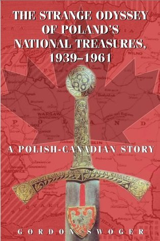 The Strange Odyssey of Polands National Treasures, 1939-1961: A Polish-Canadian Story  by  Gordon Swoger