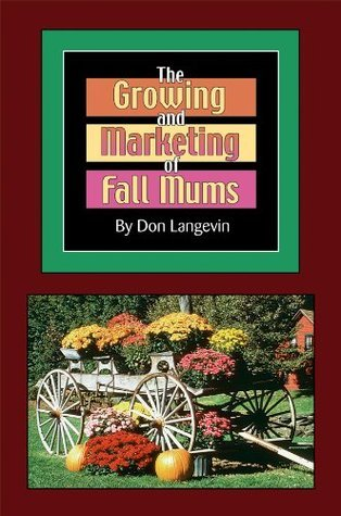 The Growing and Marketing of Fall Mums: How You Can Turn Your Backyard into a Money-Making, Growing Machine!  by  Don Langevin