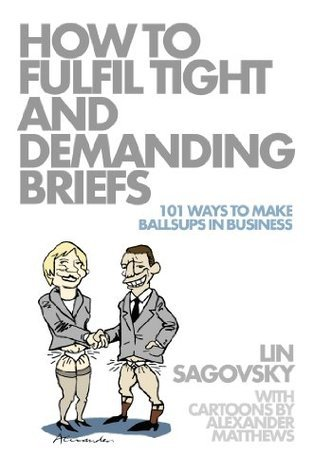 How to Fulfil Tight and Demanding Briefs: 101 Ways to Make Ballsups in Business  by  Lin Sagovsky