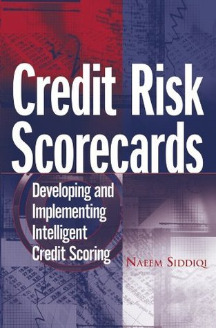 Credit Risk Scorecards: Developing and Implementing Intelligent Credit Scoring (Wiley and SAS Business Series)  by  Naeem Siddiqi