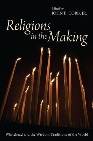 Religions in the Making: Whitehead and the Wisdom Traditions of the World  by  John B. Cobb