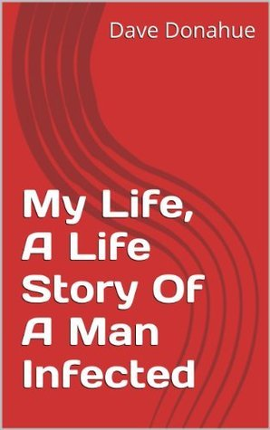 My Life, A Life Story Of A Man Infected (1)  by  Dave Donahue