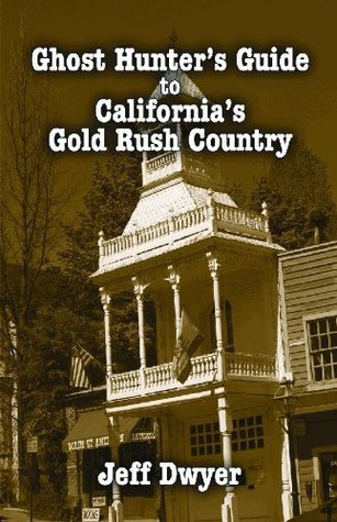Ghost Hunters Guide to Californias Gold Rush Country Jeff Dwyer