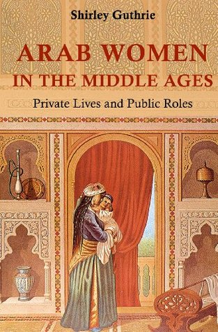 Arab Women in the Middle Ages: Private Lives and Public Roles Shirley Guthrie