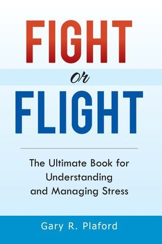Fight or Flight : The Ultimate Book for Understanding and Managing Stress Gary R. Plaford