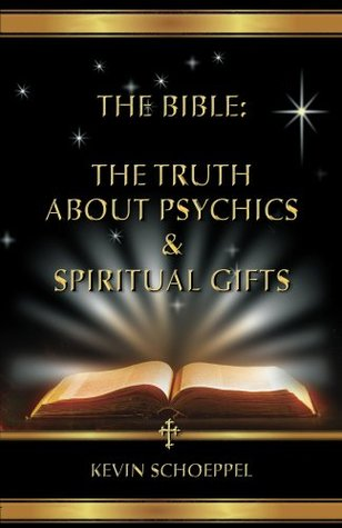 The Bible: The Truth About Psychics & Spiritual Gifts Kevin Schoeppel