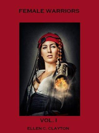 Female Warriors : Volume I  by  Ellen C. Clayton