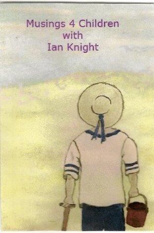 Musings 4 Children Ian   Knight