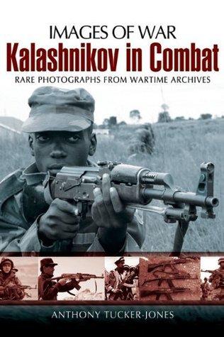 Kalashnikov in Combat: Rare Photographs from Wartime Archives Anthony Tucker-Jones