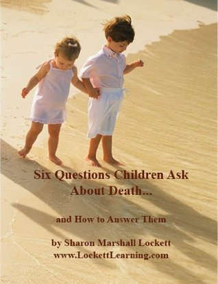 Six Questions Children Ask About Death...and How to Answer Them Sharon Marshall Lockett