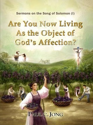 Sermons on the Song of Solomon - Are You Now Living As the Object of Gods Affection?  by  Paul C. Jong