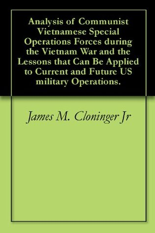 Analysis of Communist Vietnamese Special Operations Forces during the Vietnam War and the Lessons that Can Be Applied to Current and Future US military Operations.  by  James M. Cloninger Jr