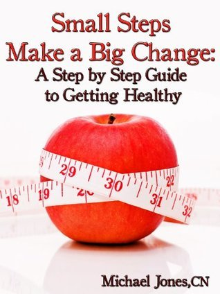 Small Steps Make a Big Change: A Step  by  Step Guide to Getting Healthy by Michael Jones