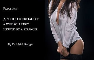 Exposed, photographed and fucked: An erotic short story of a wife willingly seduced  by  a stranger by Heidi Ranger