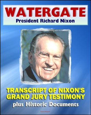 Watergate and President Richard Nixon: Transcript of Nixons Grand Jury Testimony in June 1975 plus Historic Watergate Document Reproductions from the Break-in to Impeachment  by  Federal Bureau of Investigation (F.B.I.)