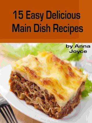 15 Easy Delicious Main Dish Recipes  by  Anna Joyce