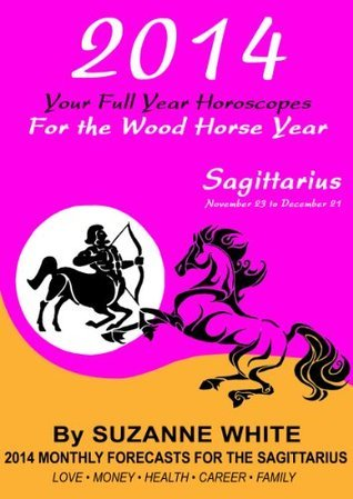 2014 SAGITTARIUS Your Full Year Horoscopes For The Wood Horse Year (2014 Suzanne Whites Western Astrology Horoscope Books)  by  Suzanne White