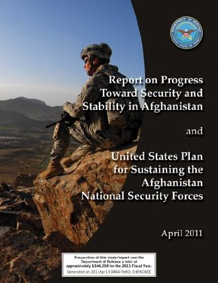 Report on Progress Toward Security and Stability in Afganistan and United States Plan for Sustaining the Afghanistan National Security Forces  by  U.S. Department of Defense