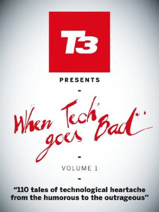 When Tech Goes Bad (T3 Magazine presents:)  by  Future Publishing