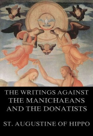 St. Augustines Writings Against The Manichaeans And Against The Donatists: Extended Annotated Edition  by  Augustine of Hippo