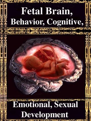 Fetal Brain, Behavior, Cognitive, Sexual & Emotional Development: The Normal & Abnormal Fetus R. Joseph