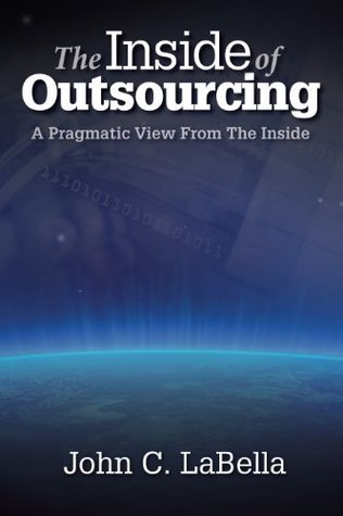The Inside of Outsourcing: A Pragmatic View From The Inside John C. Labella