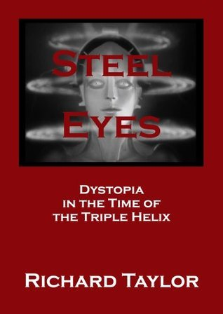 Steel Eyes Dystopia in the Time of the Triple Helix Richard Taylor