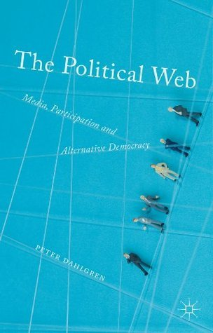 The Political Web: Media, Participation and Alternative Democracy Peter Dahlgren