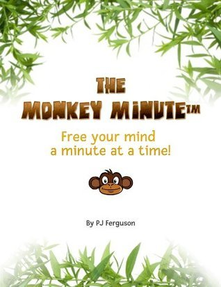 The Monkey Minute: Free Your Mind a Minute at a Time  by  P.J. Ferguson