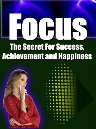 Focus: The Secret For Success, Achievement and Happiness Jim Laffey