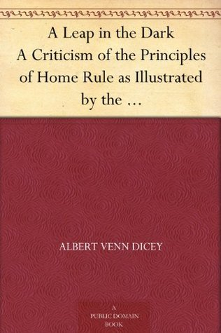 A Leap in the Dark A Criticism of the Principles of Home Rule as Illustrated the Bill of 1893 by Albert Venn Dicey